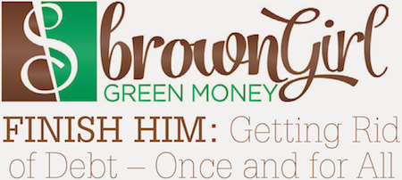Brown Girl Green Money: FINISH HIM: Getting Rid of Debt – Once and for All